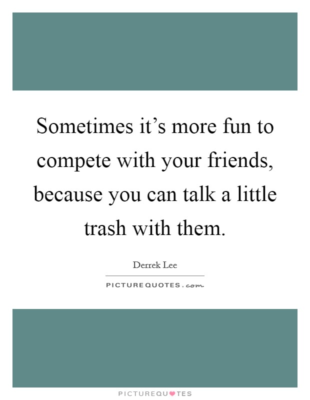 Sometimes it's more fun to compete with your friends, because you can talk a little trash with them Picture Quote #1