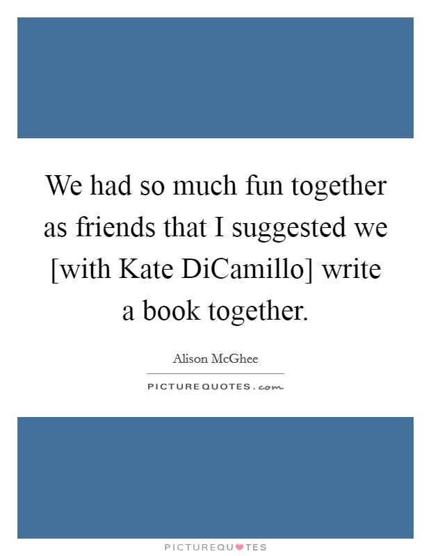We had so much fun together as friends that I suggested we [with Kate DiCamillo] write a book together. Picture Quote #1