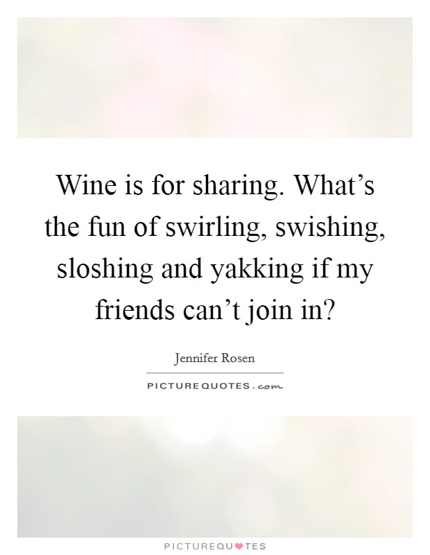 Wine is for sharing. What's the fun of swirling, swishing, sloshing and yakking if my friends can't join in? Picture Quote #1