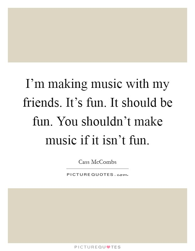 I'm making music with my friends. It's fun. It should be fun. You shouldn't make music if it isn't fun Picture Quote #1