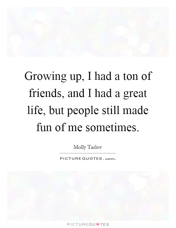Growing up, I had a ton of friends, and I had a great life, but people still made fun of me sometimes Picture Quote #1