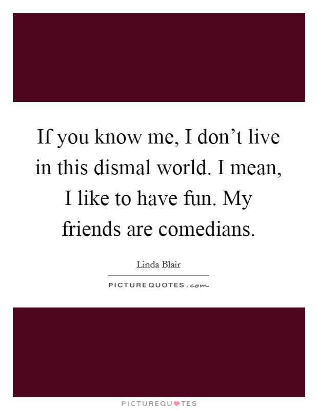 If you know me, I don't live in this dismal world. I mean, I like to have fun. My friends are comedians Picture Quote #1