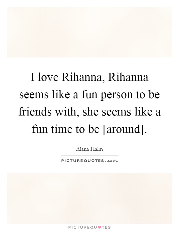 I love Rihanna, Rihanna seems like a fun person to be friends with, she seems like a fun time to be [around] Picture Quote #1