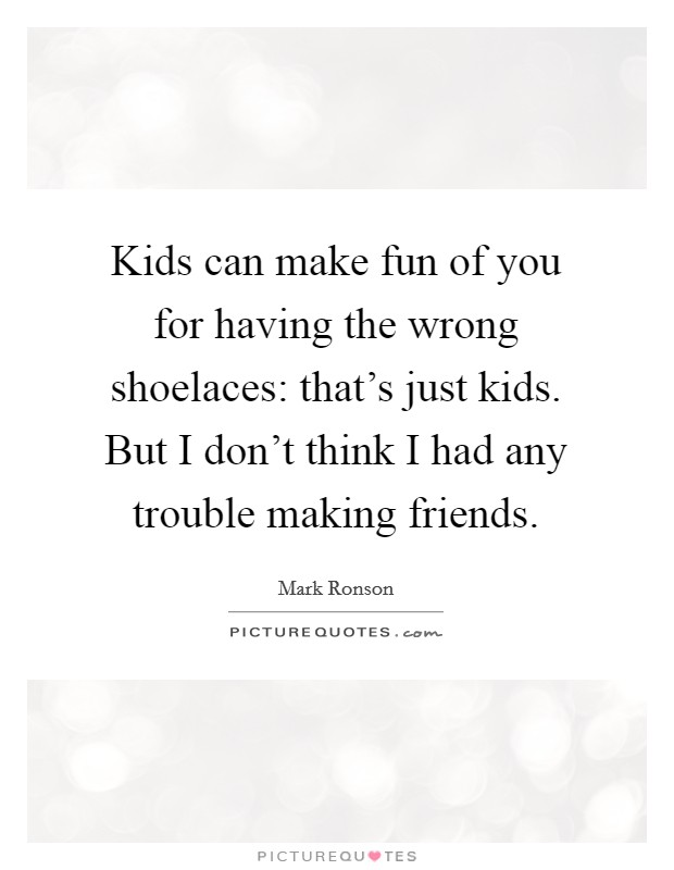 Kids can make fun of you for having the wrong shoelaces: that's just kids. But I don't think I had any trouble making friends Picture Quote #1