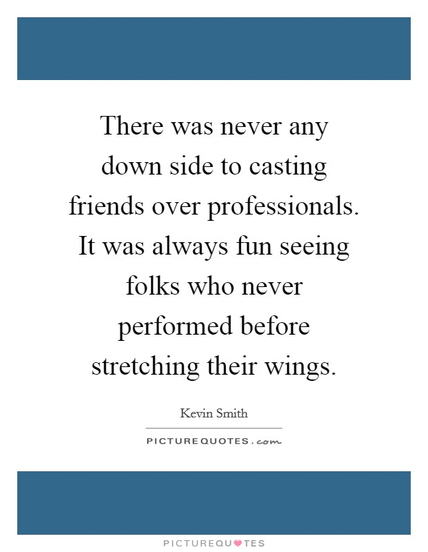 There was never any down side to casting friends over professionals. It was always fun seeing folks who never performed before stretching their wings Picture Quote #1