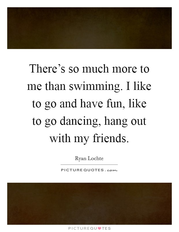 There's so much more to me than swimming. I like to go and have fun, like to go dancing, hang out with my friends Picture Quote #1