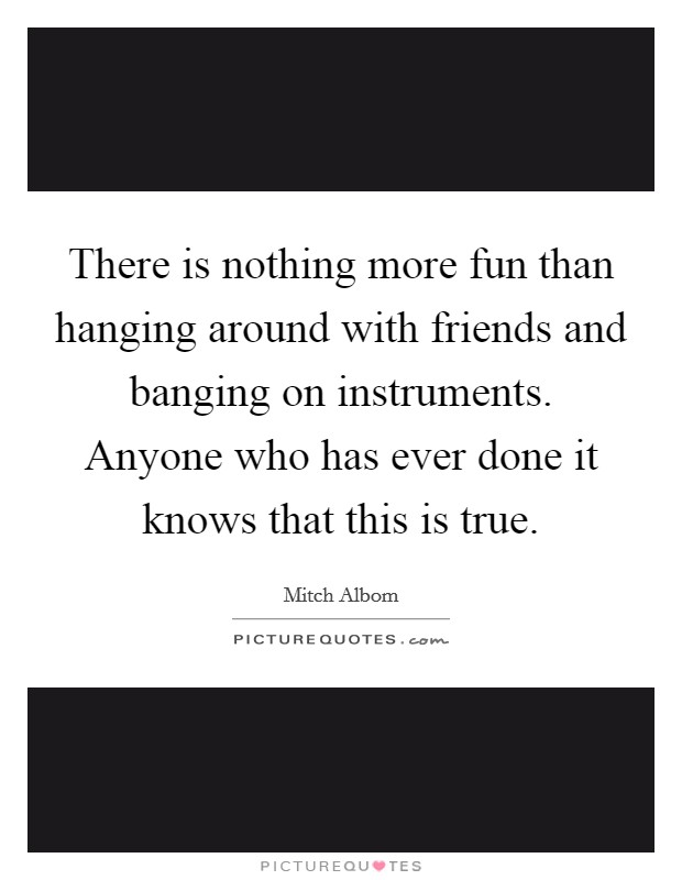 There is nothing more fun than hanging around with friends and banging on instruments. Anyone who has ever done it knows that this is true Picture Quote #1