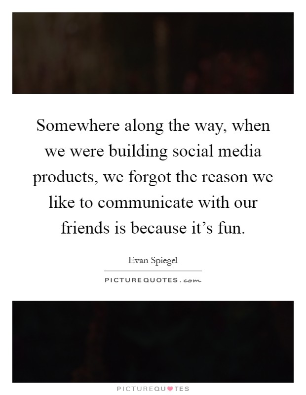 Somewhere along the way, when we were building social media products, we forgot the reason we like to communicate with our friends is because it's fun Picture Quote #1