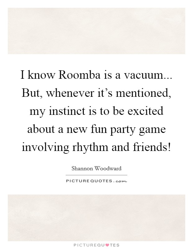 I know Roomba is a vacuum... But, whenever it's mentioned, my instinct is to be excited about a new fun party game involving rhythm and friends! Picture Quote #1