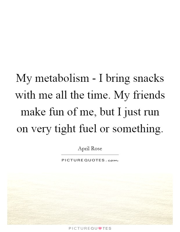 My metabolism - I bring snacks with me all the time. My friends make fun of me, but I just run on very tight fuel or something Picture Quote #1