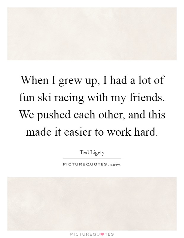 When I grew up, I had a lot of fun ski racing with my friends. We pushed each other, and this made it easier to work hard Picture Quote #1