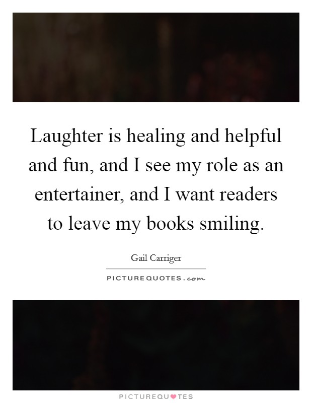 Laughter is healing and helpful and fun, and I see my role as an entertainer, and I want readers to leave my books smiling Picture Quote #1