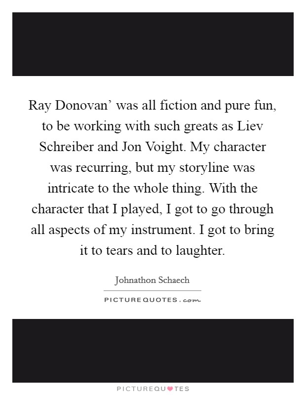 Ray Donovan' was all fiction and pure fun, to be working with such greats as Liev Schreiber and Jon Voight. My character was recurring, but my storyline was intricate to the whole thing. With the character that I played, I got to go through all aspects of my instrument. I got to bring it to tears and to laughter Picture Quote #1