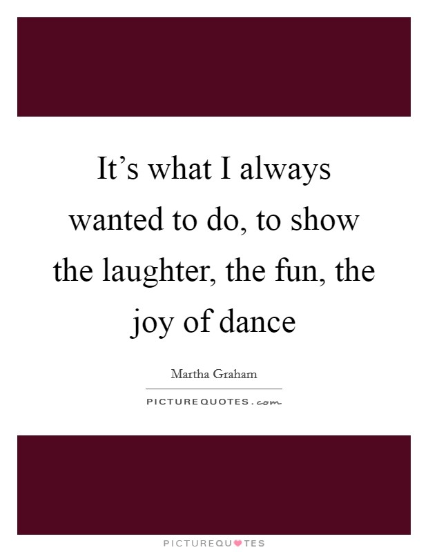 It's what I always wanted to do, to show the laughter, the fun, the joy of dance Picture Quote #1
