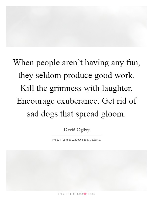 When people aren't having any fun, they seldom produce good work. Kill the grimness with laughter. Encourage exuberance. Get rid of sad dogs that spread gloom Picture Quote #1