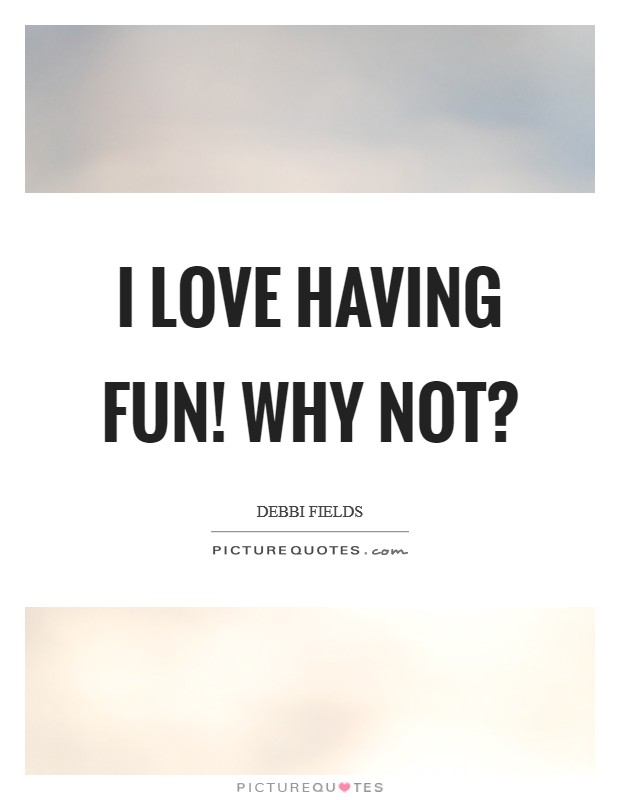I love having fun! Why not? Picture Quote #1