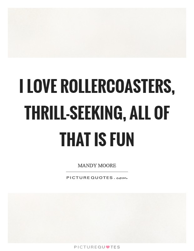I love rollercoasters, thrill-seeking, all of that is fun Picture Quote #1