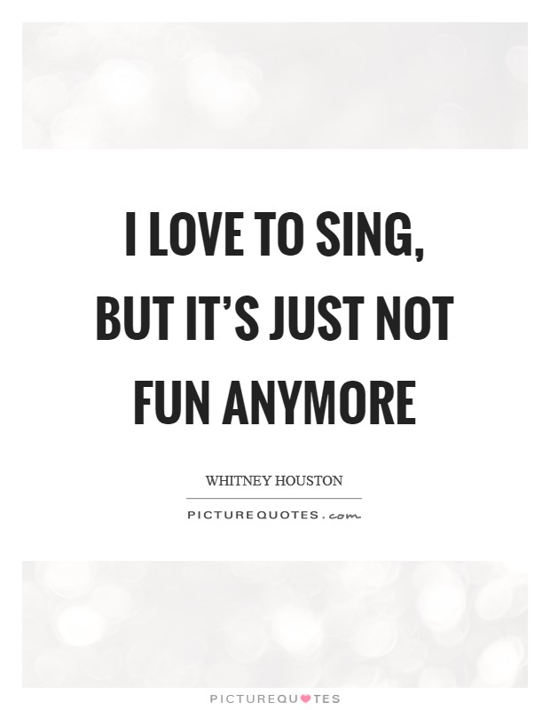 I love to sing, but it's just not fun anymore Picture Quote #1