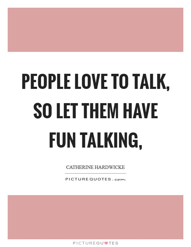 People love to talk, so let them have fun talking, Picture Quote #1
