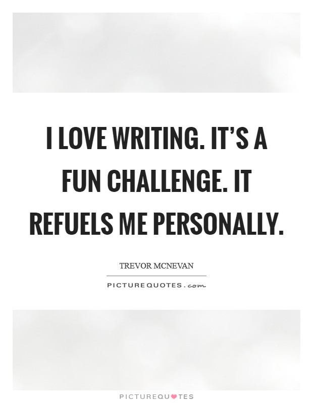 I love writing. It's a fun challenge. It refuels me personally Picture Quote #1