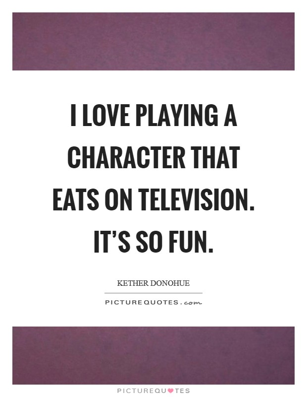 I love playing a character that eats on television. It's so fun Picture Quote #1