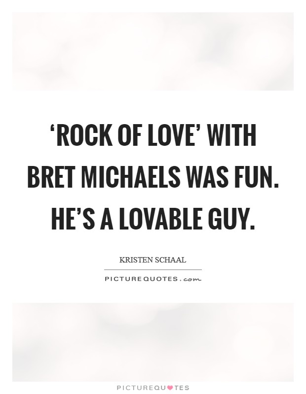 'Rock of Love' with Bret Michaels was fun. He's a lovable guy Picture Quote #1