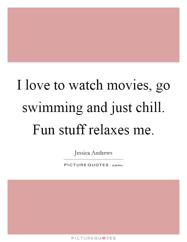 I love to watch movies, go swimming and just chill. Fun stuff relaxes me Picture Quote #1