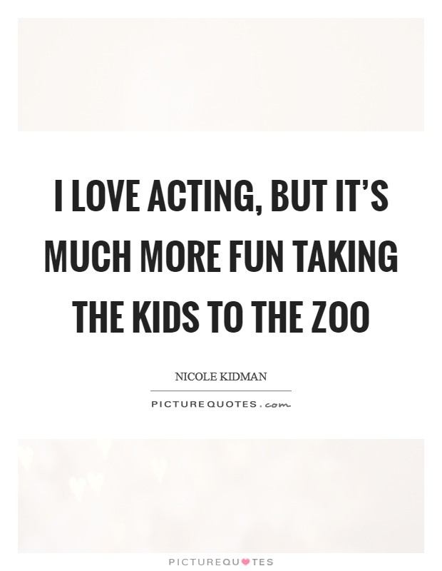 I love acting, but it's much more fun taking the kids to the zoo Picture Quote #1