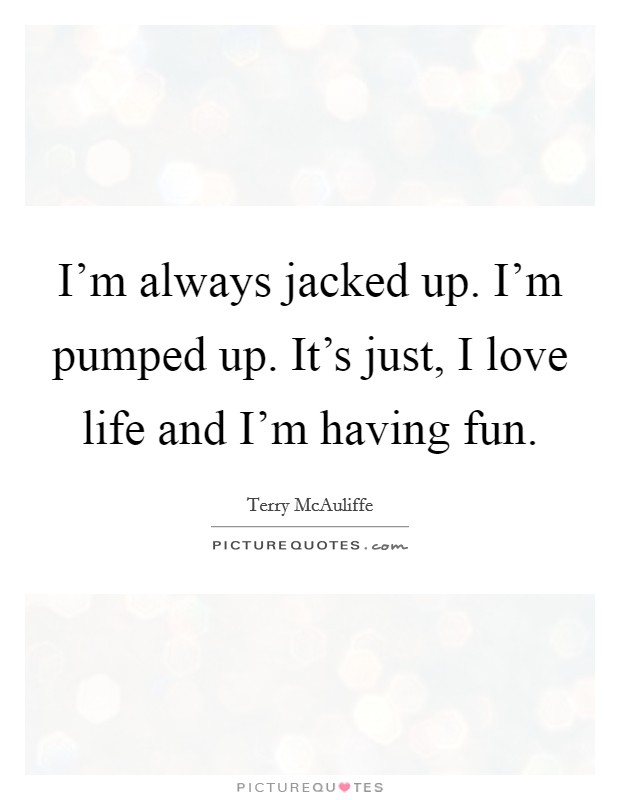 I'm always jacked up. I'm pumped up. It's just, I love life and I'm having fun Picture Quote #1