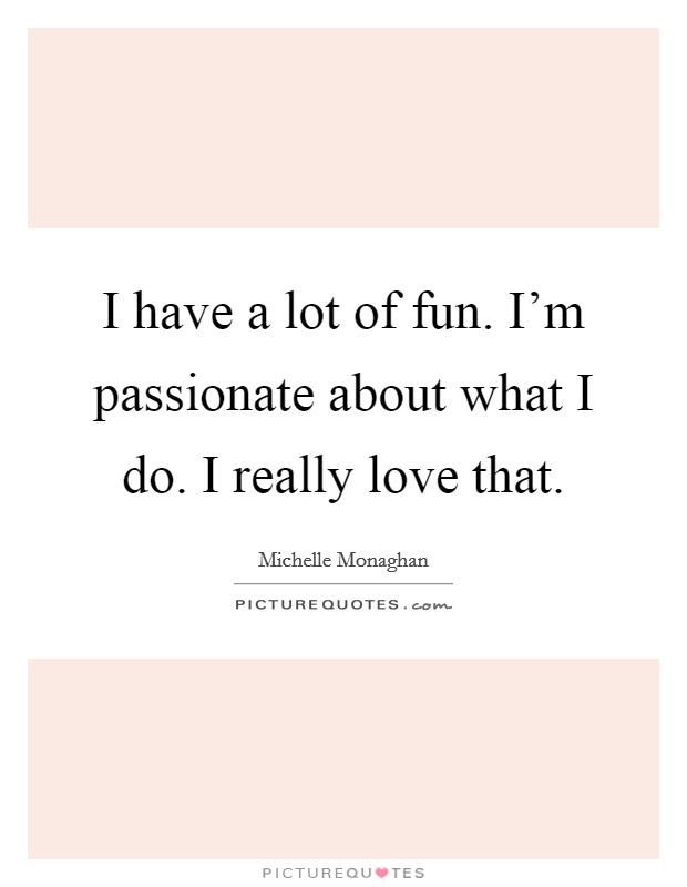 I have a lot of fun. I'm passionate about what I do. I really love that Picture Quote #1