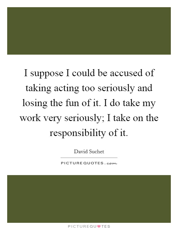 I suppose I could be accused of taking acting too seriously and losing the fun of it. I do take my work very seriously; I take on the responsibility of it Picture Quote #1