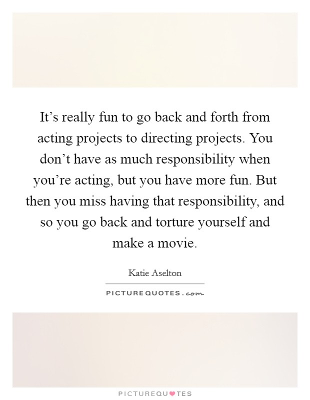It's really fun to go back and forth from acting projects to directing projects. You don't have as much responsibility when you're acting, but you have more fun. But then you miss having that responsibility, and so you go back and torture yourself and make a movie Picture Quote #1