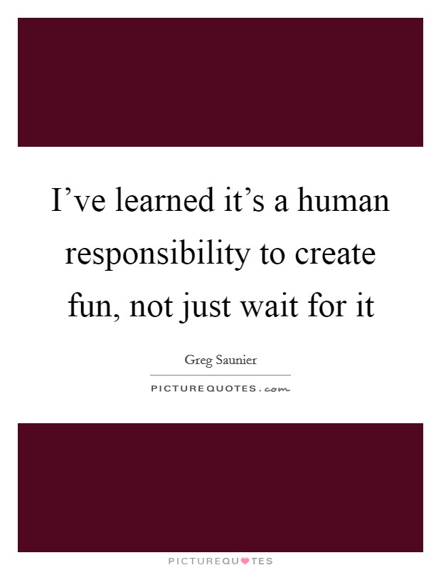 I've learned it's a human responsibility to create fun, not just wait for it Picture Quote #1
