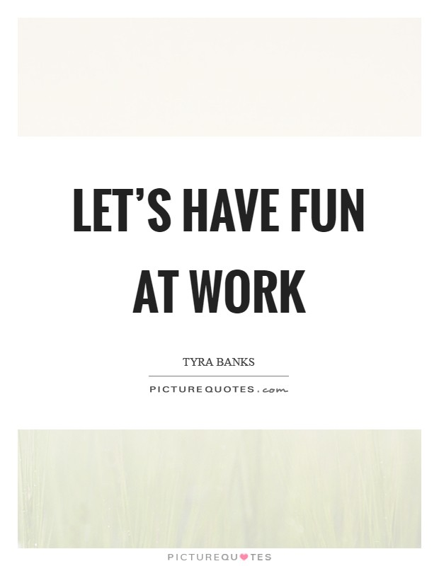 Let's have fun at work Picture Quote #1