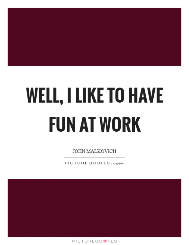 Well, I like to have fun at work Picture Quote #1
