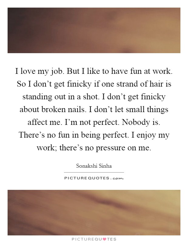 I love my job. But I like to have fun at work. So I don't get finicky if one strand of hair is standing out in a shot. I don't get finicky about broken nails. I don't let small things affect me. I'm not perfect. Nobody is. There's no fun in being perfect. I enjoy my work; there's no pressure on me Picture Quote #1