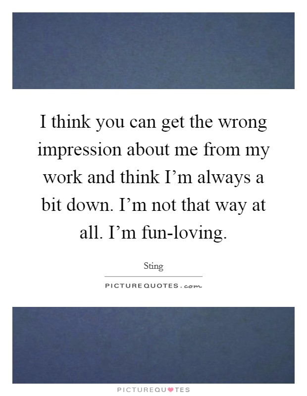 I think you can get the wrong impression about me from my work and think I'm always a bit down. I'm not that way at all. I'm fun-loving Picture Quote #1
