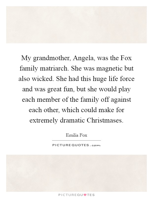 My grandmother, Angela, was the Fox family matriarch. She was magnetic but also wicked. She had this huge life force and was great fun, but she would play each member of the family off against each other, which could make for extremely dramatic Christmases Picture Quote #1