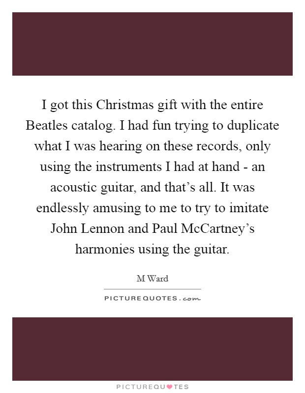I got this Christmas gift with the entire Beatles catalog. I had fun trying to duplicate what I was hearing on these records, only using the instruments I had at hand - an acoustic guitar, and that's all. It was endlessly amusing to me to try to imitate John Lennon and Paul McCartney's harmonies using the guitar Picture Quote #1