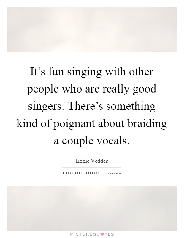 It's fun singing with other people who are really good singers. There's something kind of poignant about braiding a couple vocals Picture Quote #1