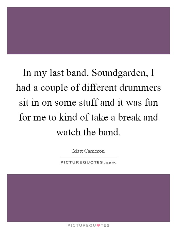 In my last band, Soundgarden, I had a couple of different drummers sit in on some stuff and it was fun for me to kind of take a break and watch the band Picture Quote #1
