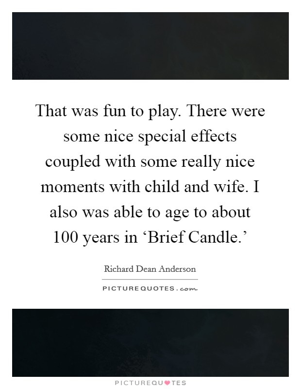 That was fun to play. There were some nice special effects coupled with some really nice moments with child and wife. I also was able to age to about 100 years in 'Brief Candle.' Picture Quote #1
