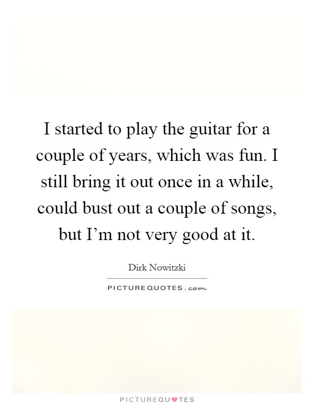 I started to play the guitar for a couple of years, which was fun. I still bring it out once in a while, could bust out a couple of songs, but I'm not very good at it Picture Quote #1