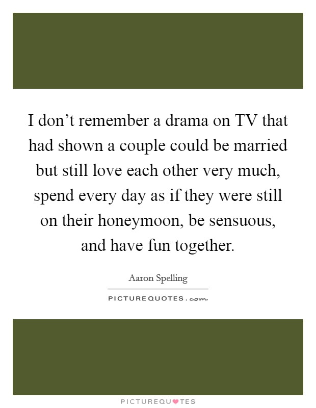 I don't remember a drama on TV that had shown a couple could be married but still love each other very much, spend every day as if they were still on their honeymoon, be sensuous, and have fun together Picture Quote #1
