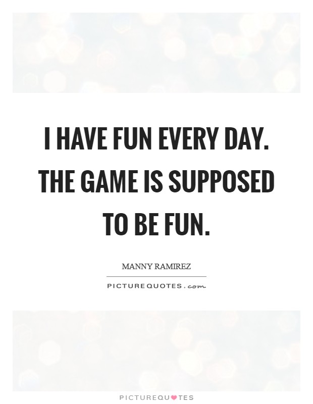 I have fun every day. The game is supposed to be fun Picture Quote #1