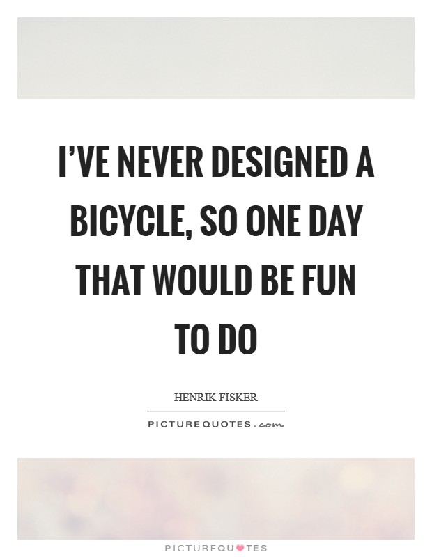 I've never designed a bicycle, so one day that would be fun to do Picture Quote #1