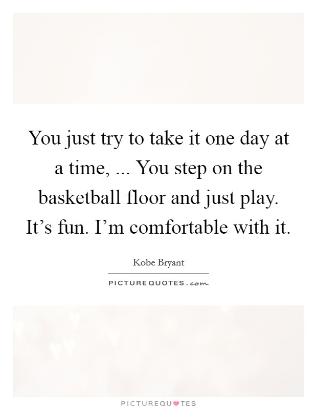 You just try to take it one day at a time, ... You step on the basketball floor and just play. It's fun. I'm comfortable with it Picture Quote #1