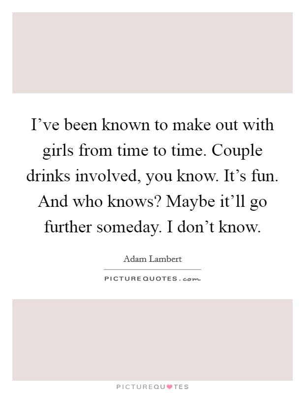 I've been known to make out with girls from time to time. Couple drinks involved, you know. It's fun. And who knows? Maybe it'll go further someday. I don't know Picture Quote #1