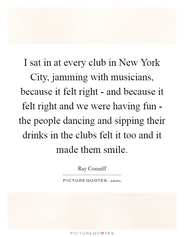 I sat in at every club in New York City, jamming with musicians, because it felt right - and because it felt right and we were having fun - the people dancing and sipping their drinks in the clubs felt it too and it made them smile Picture Quote #1