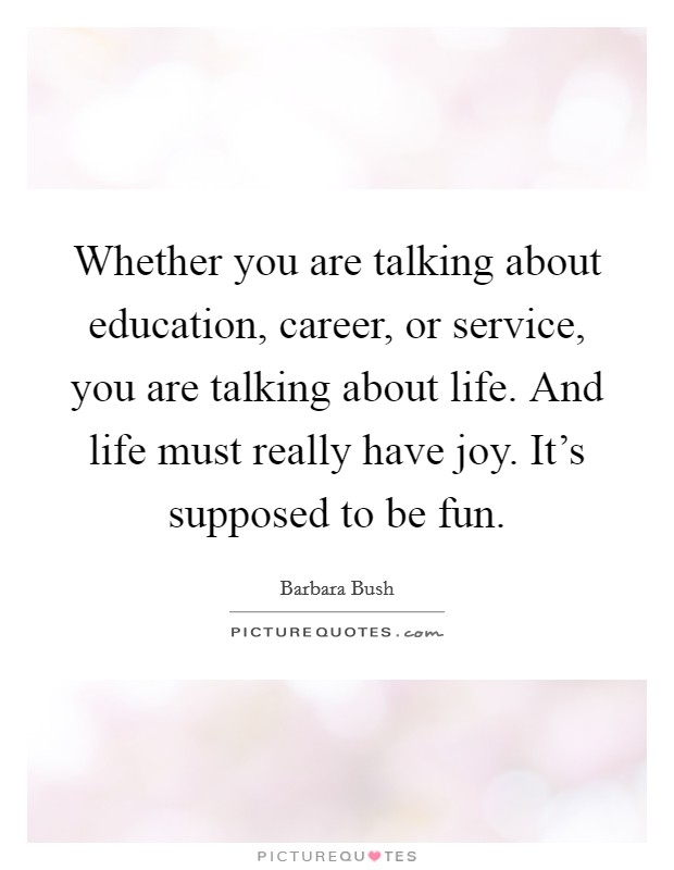 Whether you are talking about education, career, or service, you are talking about life. And life must really have joy. It's supposed to be fun Picture Quote #1